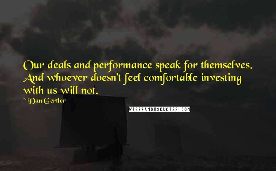 Dan Gertler quotes: Our deals and performance speak for themselves. And whoever doesn't feel comfortable investing with us will not.