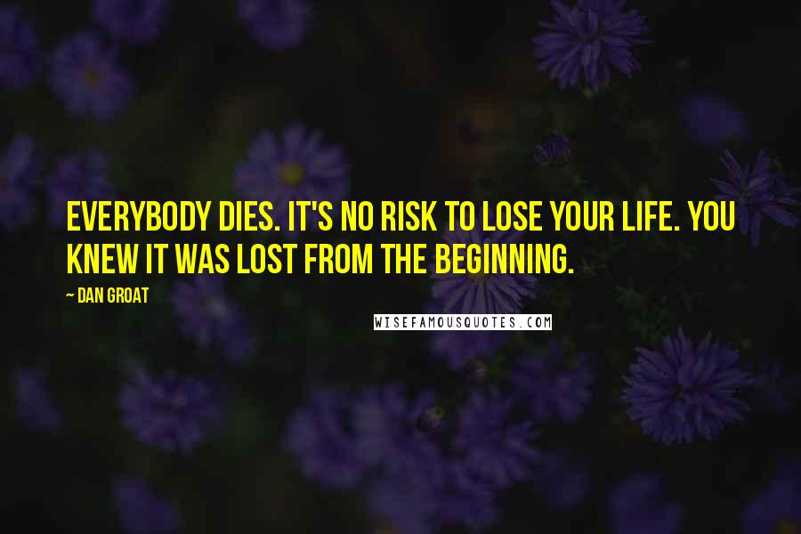 Dan Groat quotes: Everybody dies. It's no risk to lose your life. You knew it was lost from the beginning.