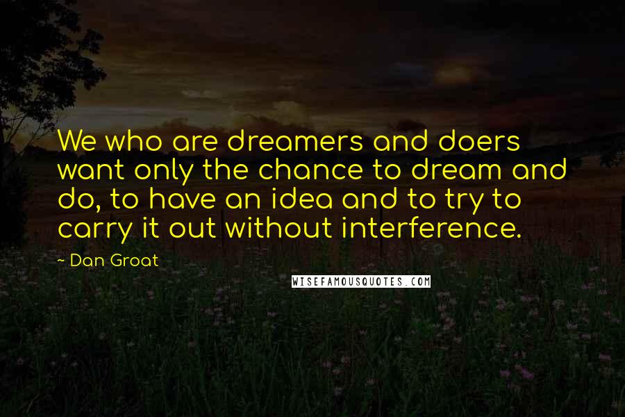 Dan Groat quotes: We who are dreamers and doers want only the chance to dream and do, to have an idea and to try to carry it out without interference.