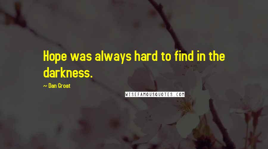 Dan Groat quotes: Hope was always hard to find in the darkness.