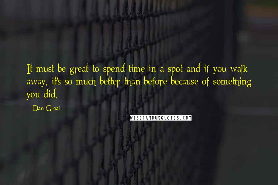 Dan Groat quotes: It must be great to spend time in a spot and if you walk away, it's so much better than before because of something you did.