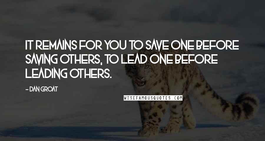 Dan Groat quotes: It remains for you to save one before saving others, to lead one before leading others.