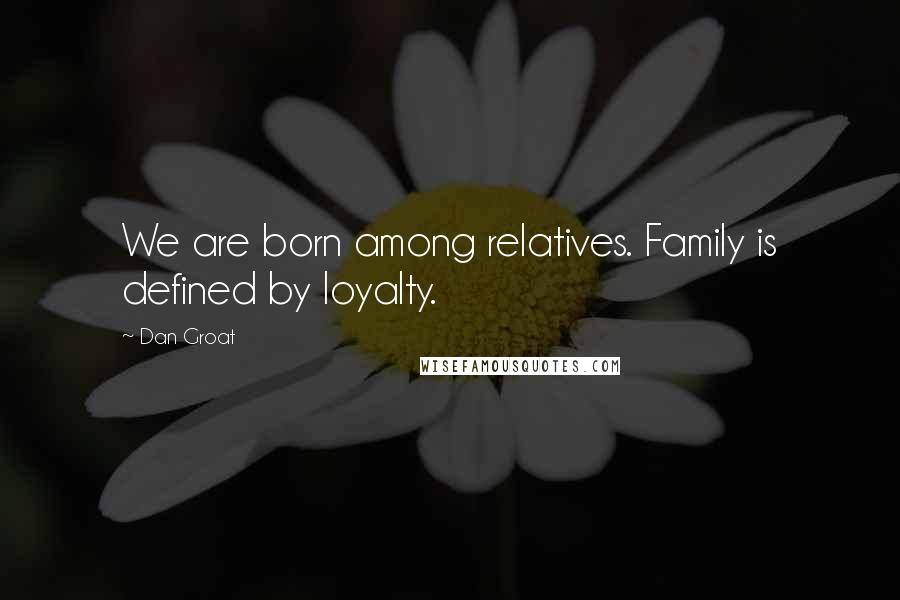 Dan Groat quotes: We are born among relatives. Family is defined by loyalty.
