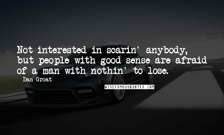 Dan Groat quotes: Not interested in scarin' anybody, but people with good sense are afraid of a man with nothin' to lose.