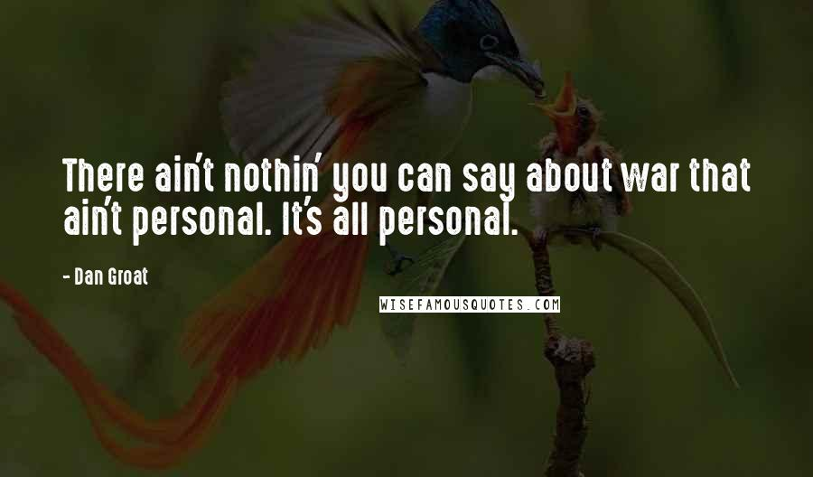 Dan Groat quotes: There ain't nothin' you can say about war that ain't personal. It's all personal.