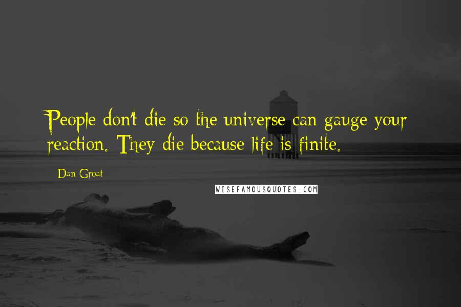 Dan Groat quotes: People don't die so the universe can gauge your reaction. They die because life is finite.