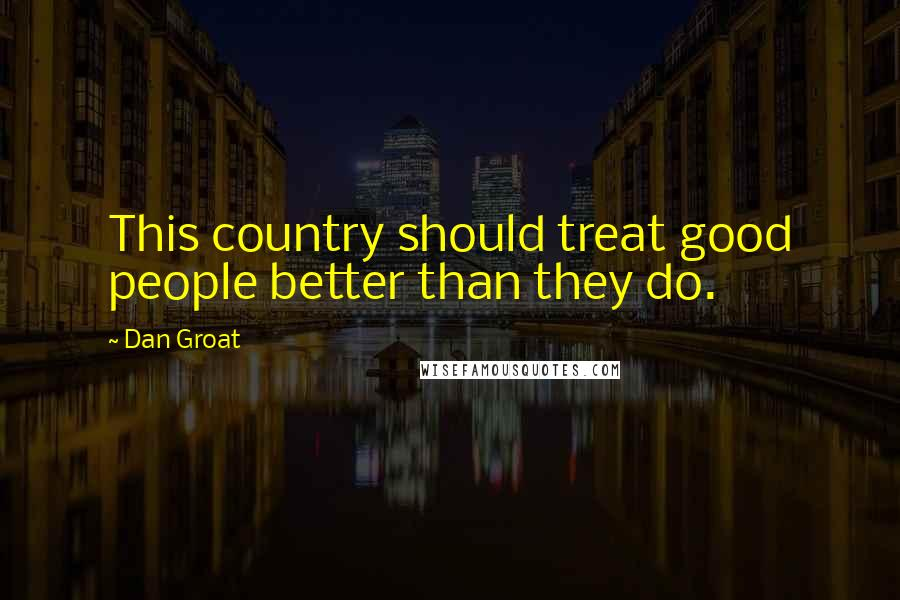 Dan Groat quotes: This country should treat good people better than they do.