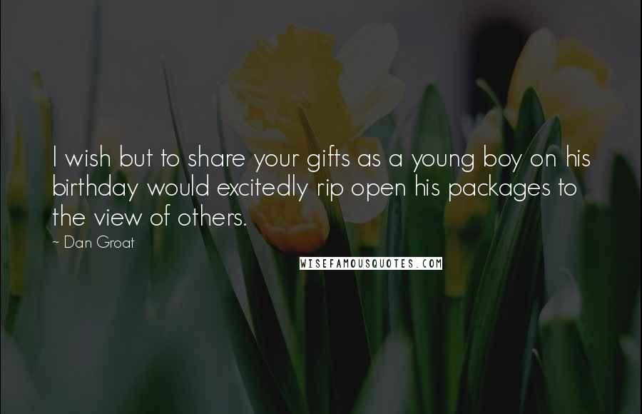 Dan Groat quotes: I wish but to share your gifts as a young boy on his birthday would excitedly rip open his packages to the view of others.