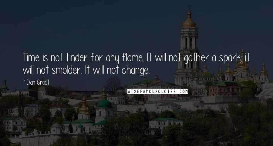 Dan Groat quotes: Time is not tinder for any flame. It will not gather a spark; it will not smolder. It will not change.