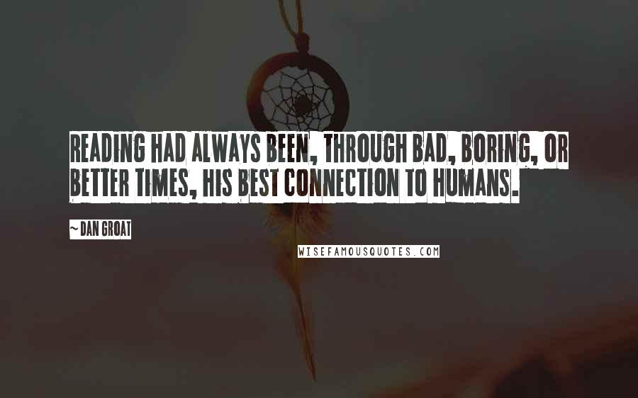 Dan Groat quotes: Reading had always been, through bad, boring, or better times, his best connection to humans.
