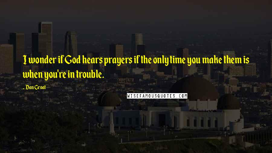 Dan Groat quotes: I wonder if God hears prayers if the only time you make them is when you're in trouble.