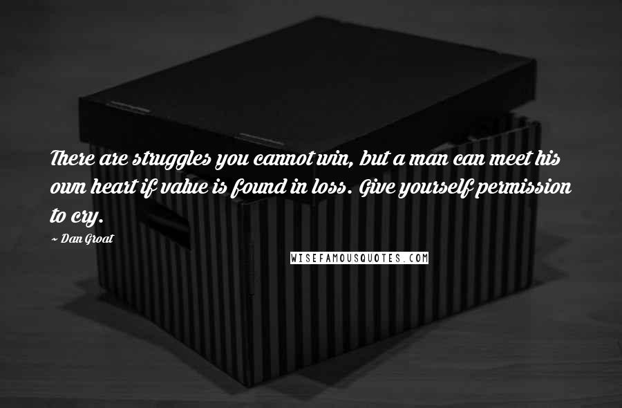 Dan Groat quotes: There are struggles you cannot win, but a man can meet his own heart if value is found in loss. Give yourself permission to cry.