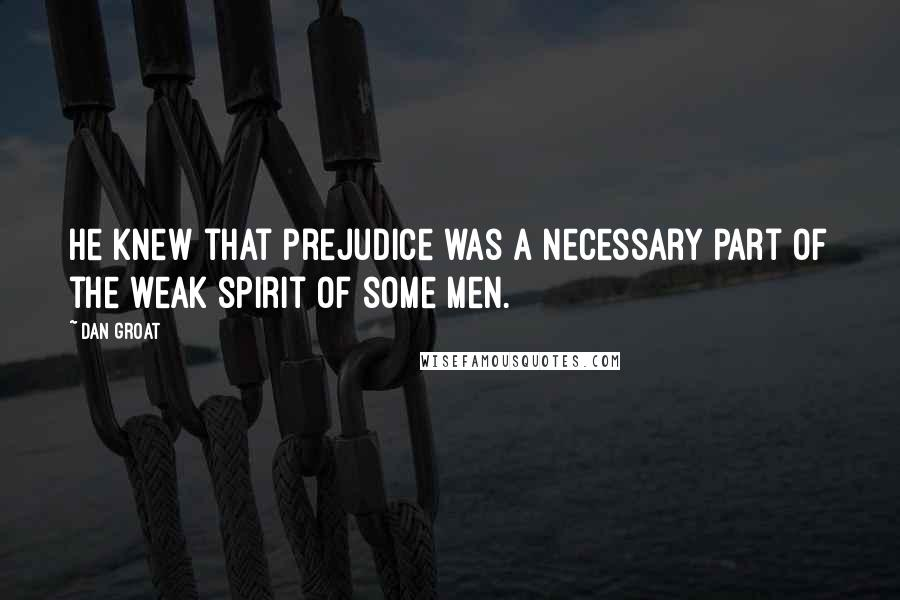 Dan Groat quotes: He knew that prejudice was a necessary part of the weak spirit of some men.