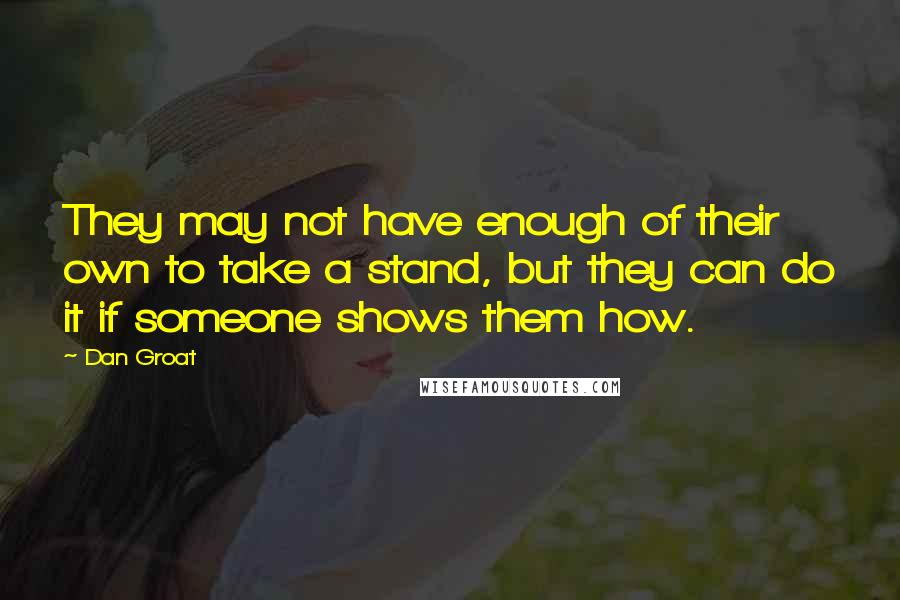 Dan Groat quotes: They may not have enough of their own to take a stand, but they can do it if someone shows them how.