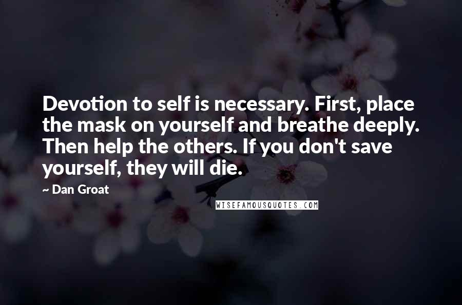 Dan Groat quotes: Devotion to self is necessary. First, place the mask on yourself and breathe deeply. Then help the others. If you don't save yourself, they will die.