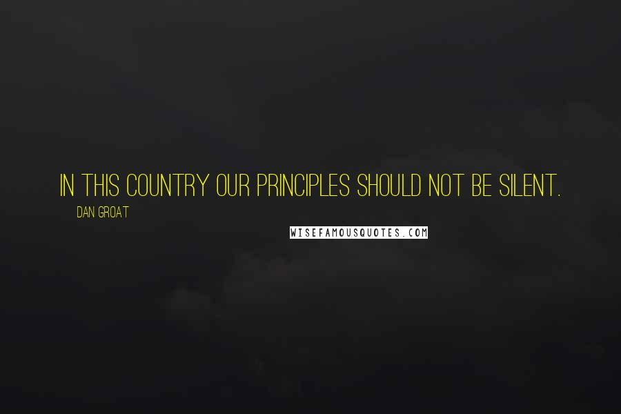 Dan Groat quotes: In this country our principles should not be silent.