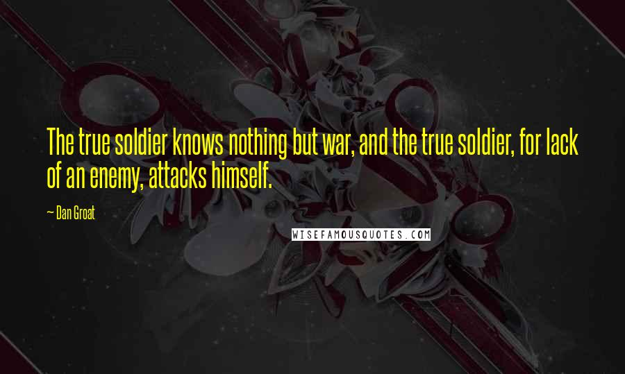 Dan Groat quotes: The true soldier knows nothing but war, and the true soldier, for lack of an enemy, attacks himself.