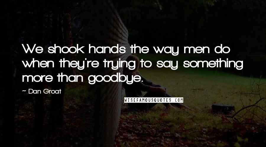 Dan Groat quotes: We shook hands the way men do when they're trying to say something more than goodbye.