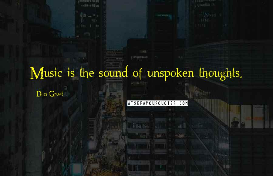 Dan Groat quotes: Music is the sound of unspoken thoughts.