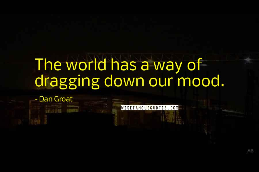 Dan Groat quotes: The world has a way of dragging down our mood.