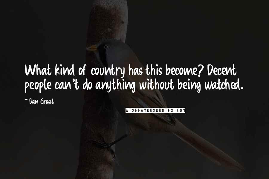 Dan Groat quotes: What kind of country has this become? Decent people can't do anything without being watched.