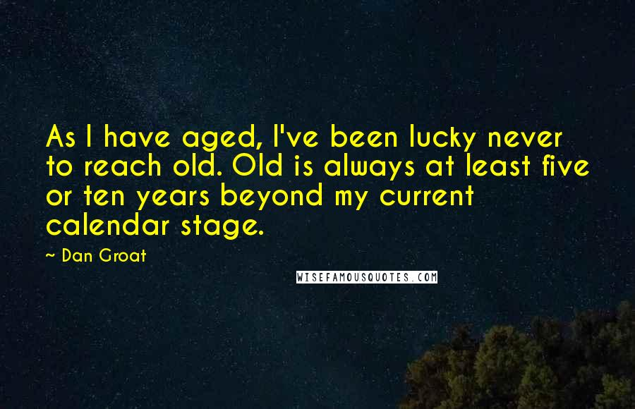 Dan Groat quotes: As I have aged, I've been lucky never to reach old. Old is always at least five or ten years beyond my current calendar stage.
