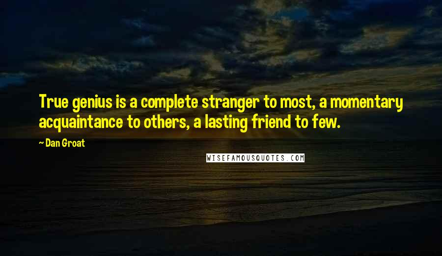 Dan Groat quotes: True genius is a complete stranger to most, a momentary acquaintance to others, a lasting friend to few.