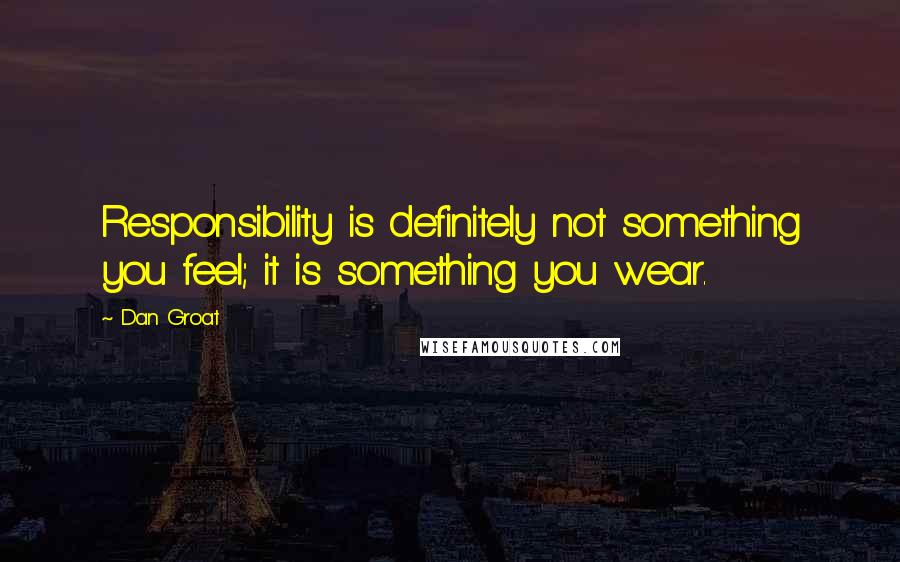Dan Groat quotes: Responsibility is definitely not something you feel; it is something you wear.