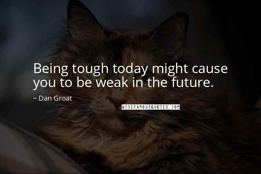 Dan Groat quotes: Being tough today might cause you to be weak in the future.