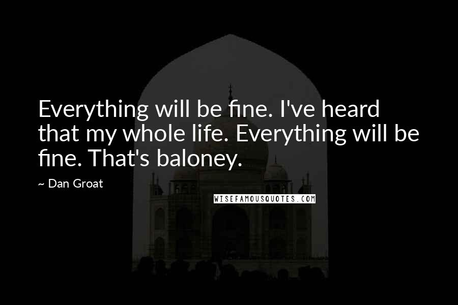 Dan Groat quotes: Everything will be fine. I've heard that my whole life. Everything will be fine. That's baloney.