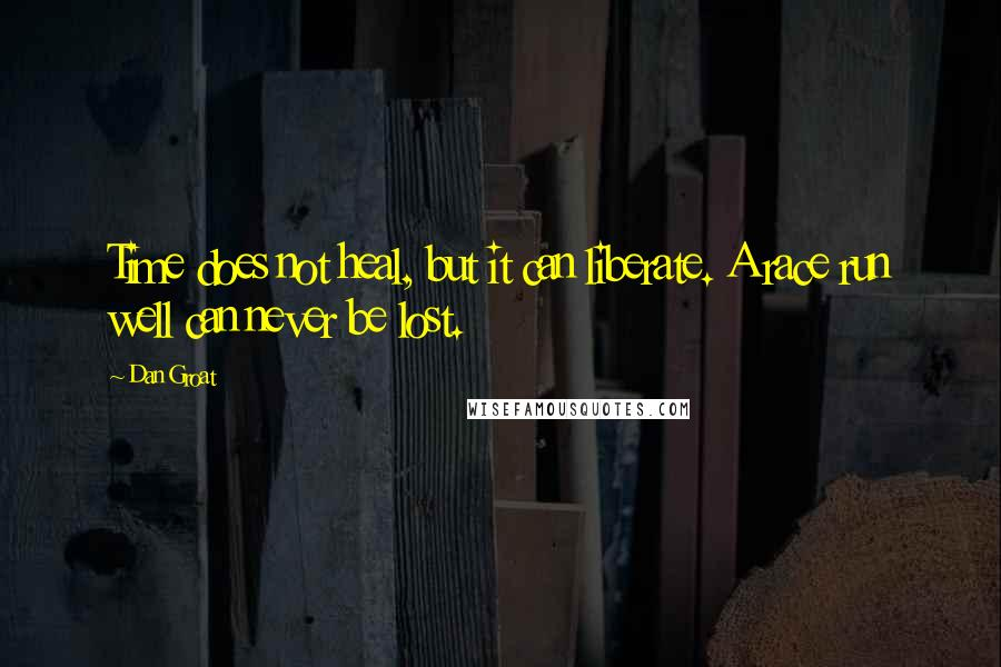 Dan Groat quotes: Time does not heal, but it can liberate. A race run well can never be lost.