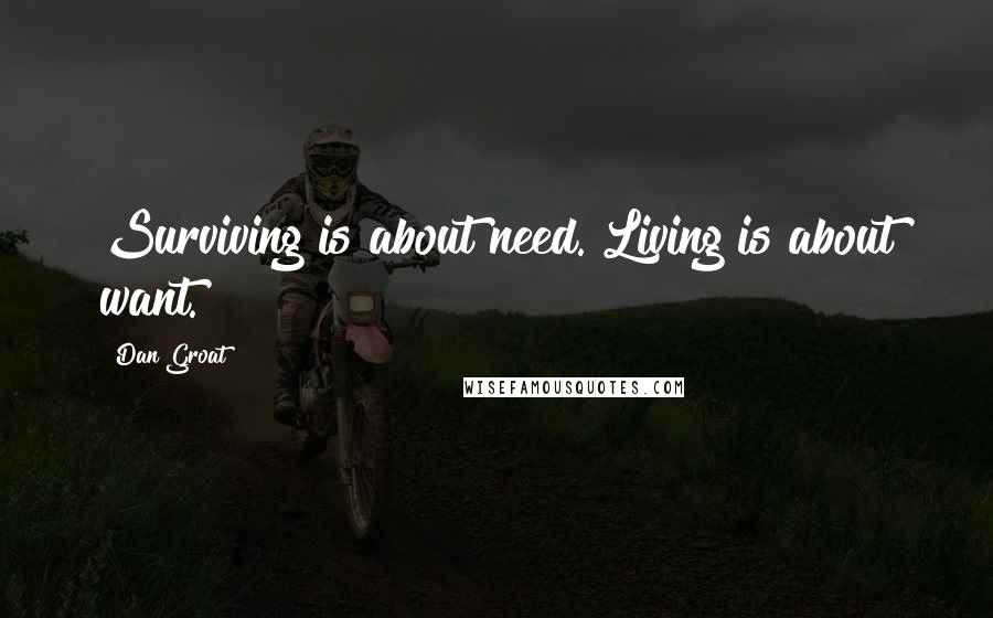 Dan Groat quotes: Surviving is about need. Living is about want.