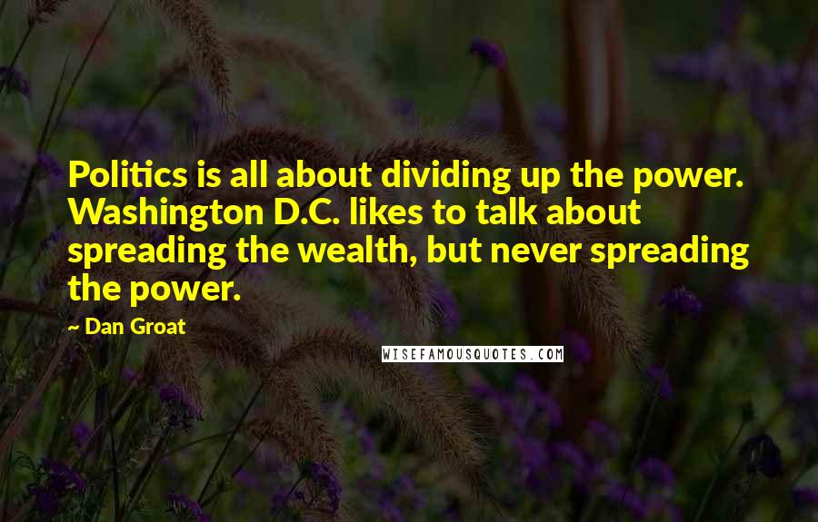 Dan Groat quotes: Politics is all about dividing up the power. Washington D.C. likes to talk about spreading the wealth, but never spreading the power.