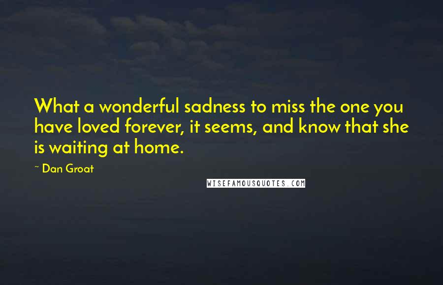 Dan Groat quotes: What a wonderful sadness to miss the one you have loved forever, it seems, and know that she is waiting at home.