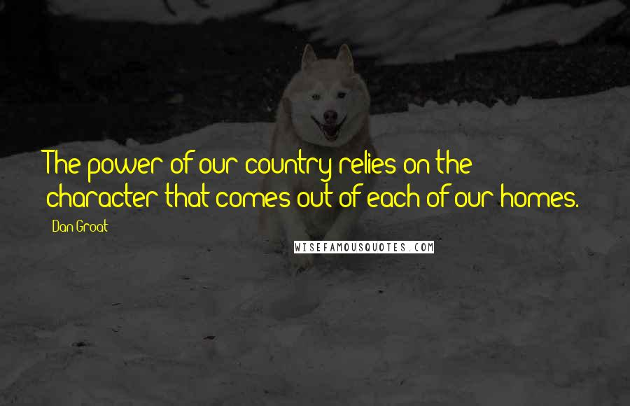 Dan Groat quotes: The power of our country relies on the character that comes out of each of our homes.