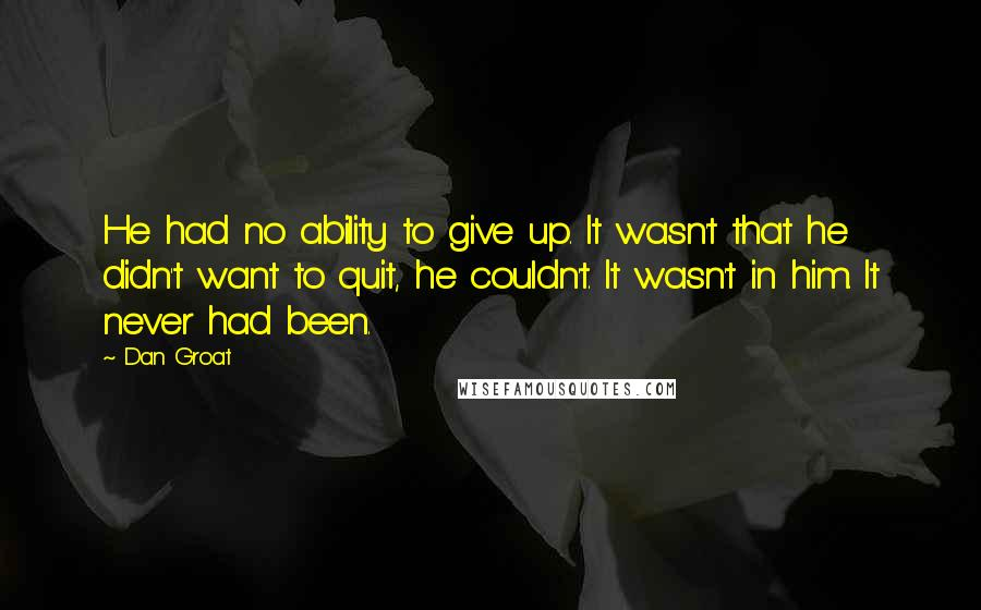 Dan Groat quotes: He had no ability to give up. It wasn't that he didn't want to quit, he couldn't. It wasn't in him. It never had been.