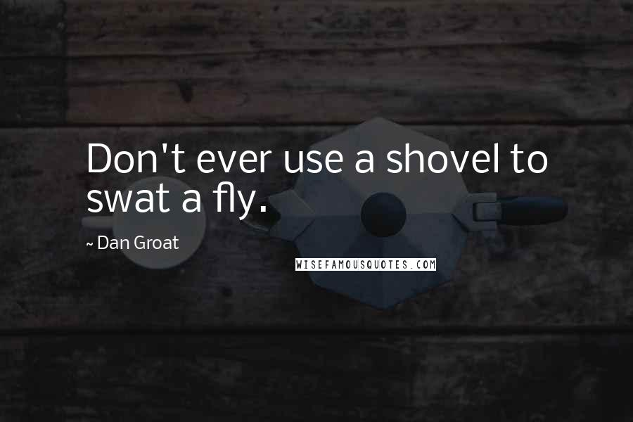 Dan Groat quotes: Don't ever use a shovel to swat a fly.