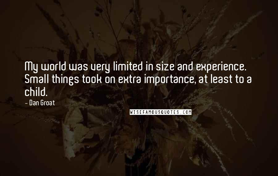 Dan Groat quotes: My world was very limited in size and experience. Small things took on extra importance, at least to a child.