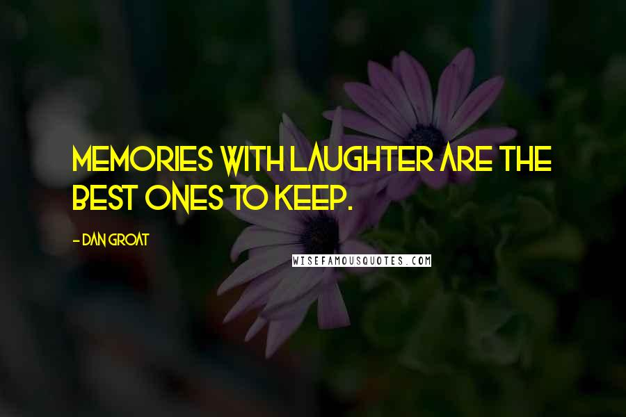 Dan Groat quotes: Memories with laughter are the best ones to keep.