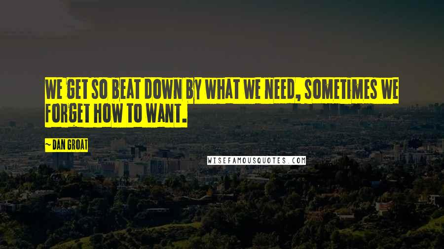 Dan Groat quotes: We get so beat down by what we need, sometimes we forget how to want.