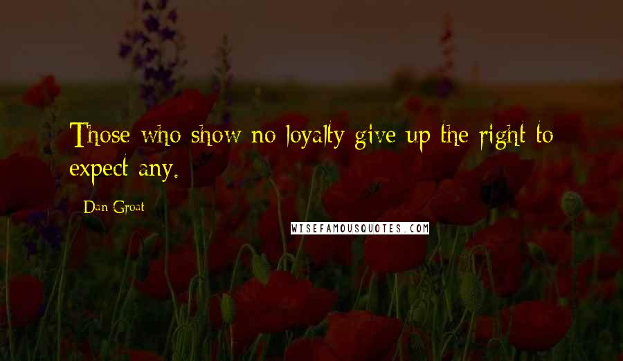 Dan Groat quotes: Those who show no loyalty give up the right to expect any.