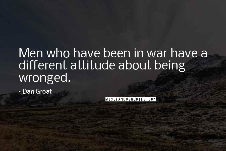 Dan Groat quotes: Men who have been in war have a different attitude about being wronged.