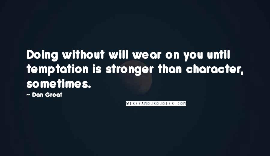 Dan Groat quotes: Doing without will wear on you until temptation is stronger than character, sometimes.
