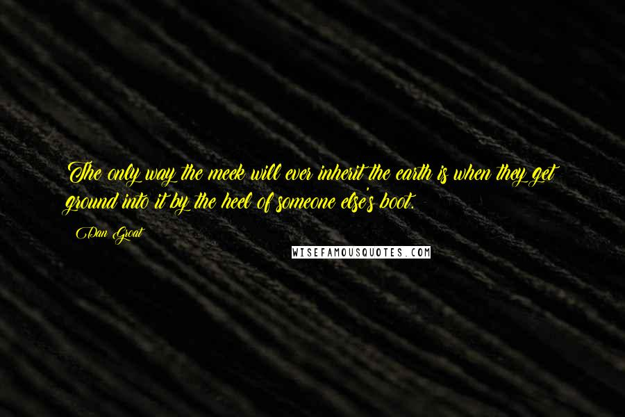 Dan Groat quotes: The only way the meek will ever inherit the earth is when they get ground into it by the heel of someone else's boot.