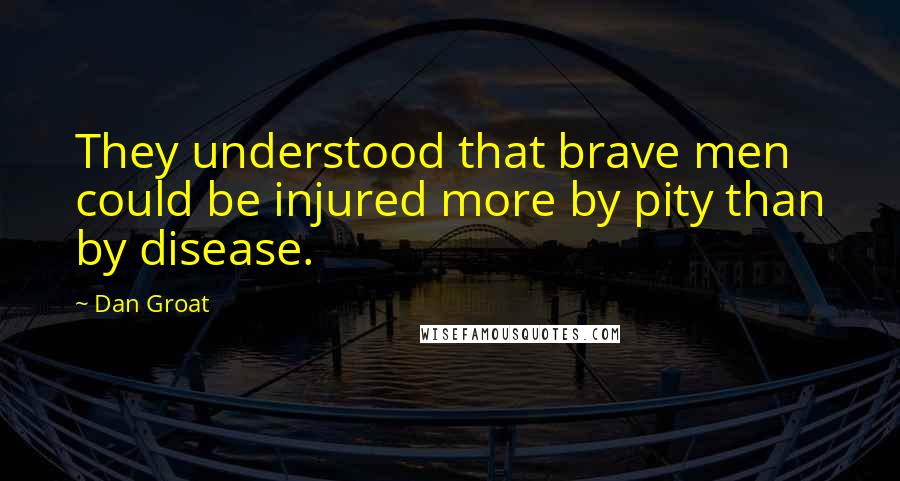 Dan Groat quotes: They understood that brave men could be injured more by pity than by disease.