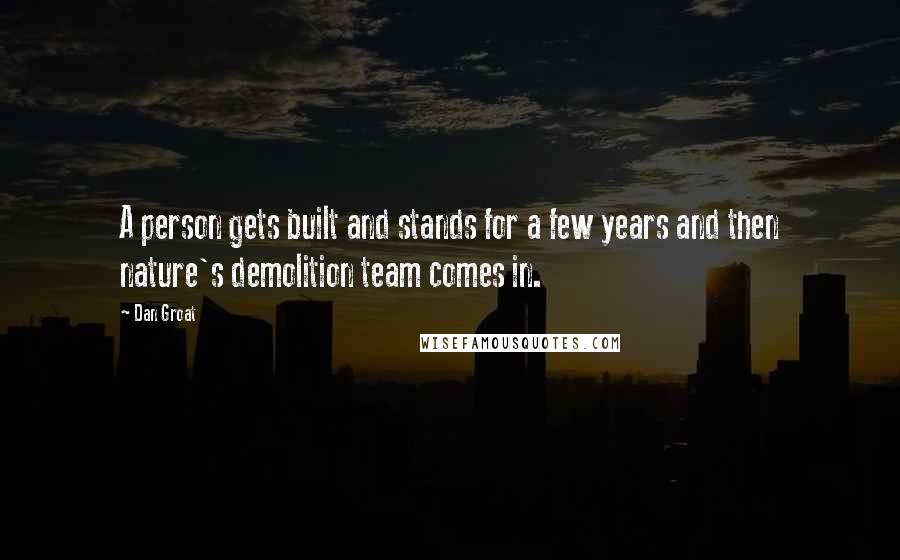 Dan Groat quotes: A person gets built and stands for a few years and then nature's demolition team comes in.