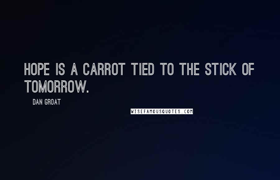 Dan Groat quotes: Hope is a carrot tied to the stick of tomorrow.