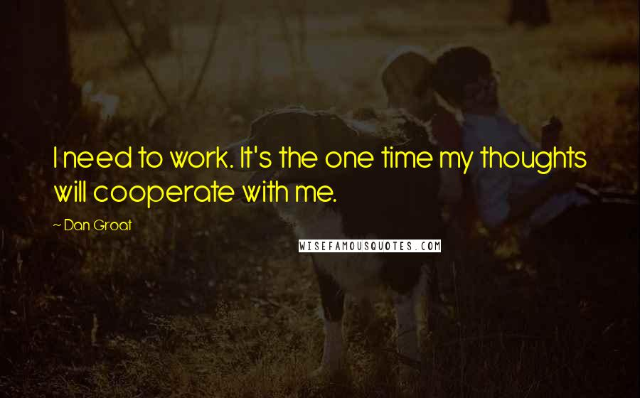 Dan Groat quotes: I need to work. It's the one time my thoughts will cooperate with me.