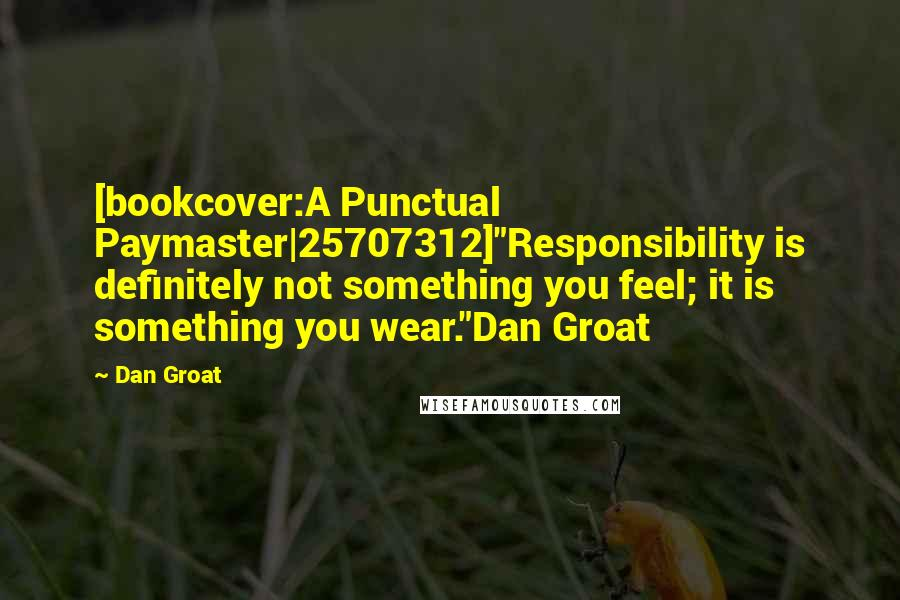 """Dan Groat quotes: [bookcover:A Punctual Paymaster 25707312]""""Responsibility is definitely not something you feel; it is something you wear.""""Dan Groat"""