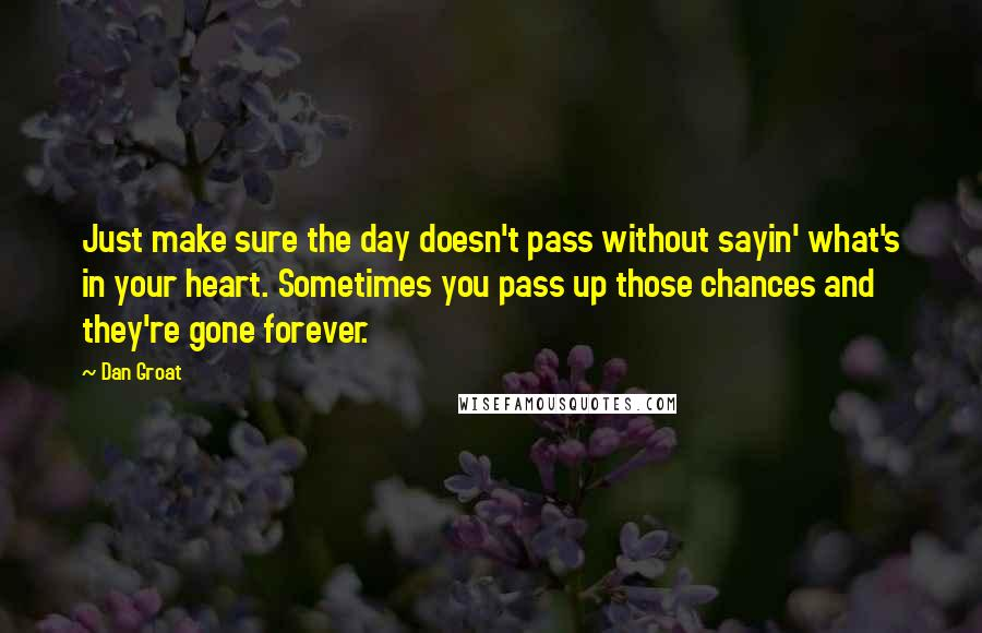 Dan Groat quotes: Just make sure the day doesn't pass without sayin' what's in your heart. Sometimes you pass up those chances and they're gone forever.
